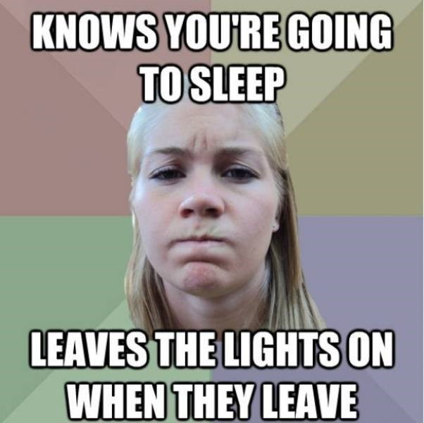 Face - KNOWS YOURE GOING TO SLEEP LEAVES THE LIGHTS ON WHEN THEY LEAVE
