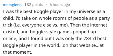 Text - metagloria 182 points 6 hours ago I was the best Boggle player in my universe as a child. I'd take on whole rooms of people as a party trick (i.e. everyone else vs. me). Then the internet existed, and boggle-style games popped up online, and I found out I was only the 783rd best Boggle player in the world...on that website...at that moment