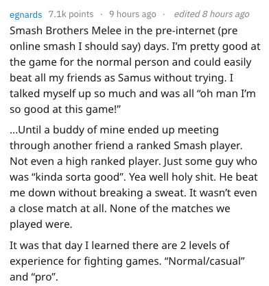 """Text - egnards 7.1k points 9 hours ago edited 8 hours ago Smash Brothers Melee in the pre-internet (pre online smash I should say) days. I'm pretty good at the game for the normal person and could easily beat all my friends as Samus without trying. I talked myself up so much and was all """"oh man I'm so good at this game!"""" ...Until a buddy of mine ended up meeting through another friend a ranked Smash player. Not even a high ranked player. Just some guy who was """"kinda sorta good"""". Yea well holy sh"""