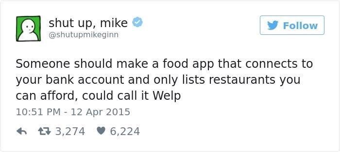 "Tweet that reads, ""Someone should make a food app that connects to your bank account and only lists restaurants you can afford, could call it 'Welp'"""