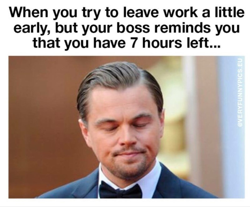"Caption that reads, ""When you try to leave work a little early, but your boss reminds you that you have seven hours left"" above a pic of Leonardo DiCaprio looking disappointed"