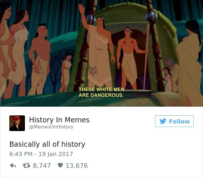 Text - THESE WHITE MEN ARE DANGEROUS. History In Memes Follow @MemesOnHistory Basically all of history 6:43 PM 19 Jan 2017 t8,747 13,676