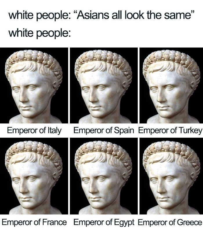 "Face - white people: ""Asians all look the same"" white people: Emperor of Italy Emperor of Spain Emperor of Turkey Emperor of France Emperor of Egypt Emperor of Greece"