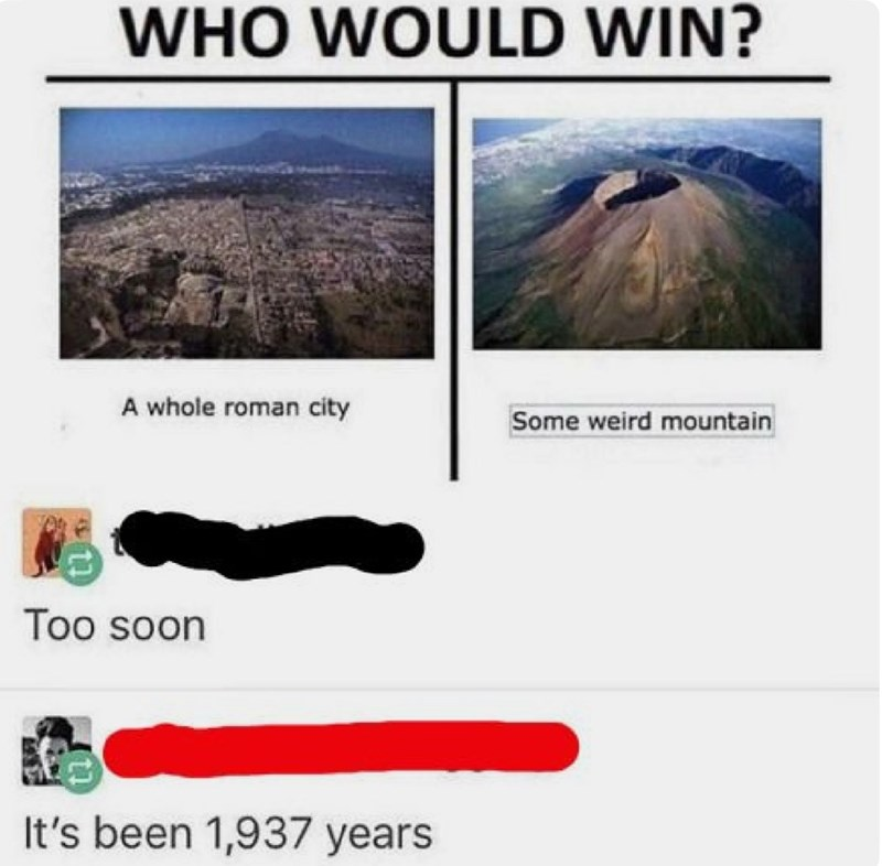 Text - WHO WOULD WIN? A whole roman city Some weird mountain Too soon It's been 1,937 years