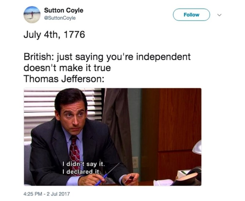 Text - Sutton Coyle Follow @SuttonCoyle July 4th, 1776 British: just saying you're independent doesn't make it true Thomas Jefferson: I didn't say it. I declared it 4:25 PM-2 Jul 2017