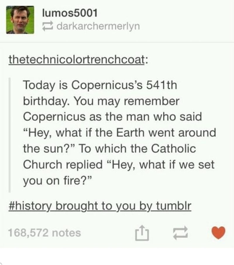 "Text - lumos5001 darkarchermerlyn thetechnicolortrenchcoat: Today is Copernicus's 541th birthday. You may remember Copernicus as the man who said ""Hey, what if the Earth went around the sun?"" To which the Catholic Church replied ""Hey, what if we set you on fire?"" #history brought to you by tumblr 168,572 notes"