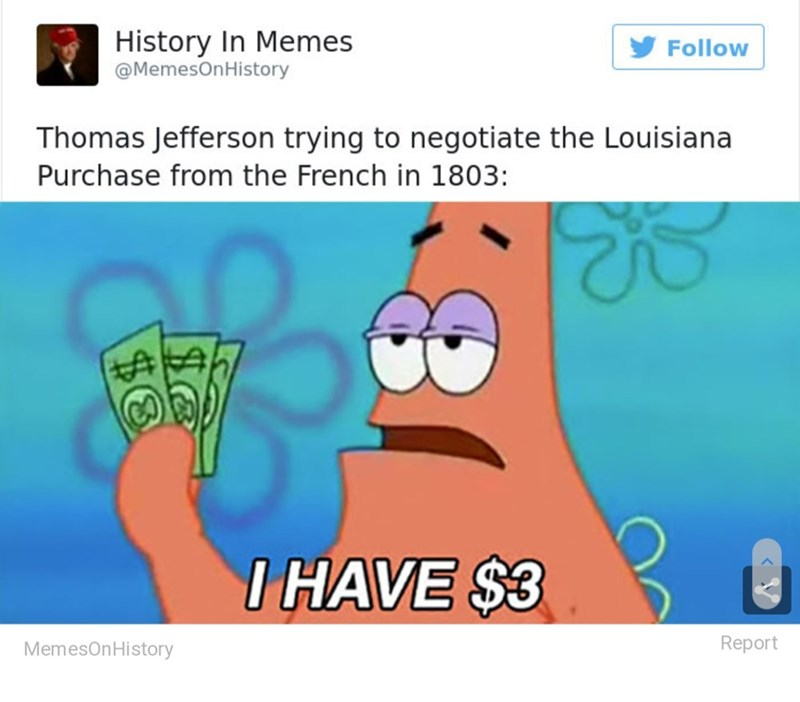 Cartoon - History In Memes @MemesOnHistory Follow Thomas Jefferson trying to negotiate the Louisiana Purchase from the French in 1803: I HAVE $3 Report MemesOnHistory $6