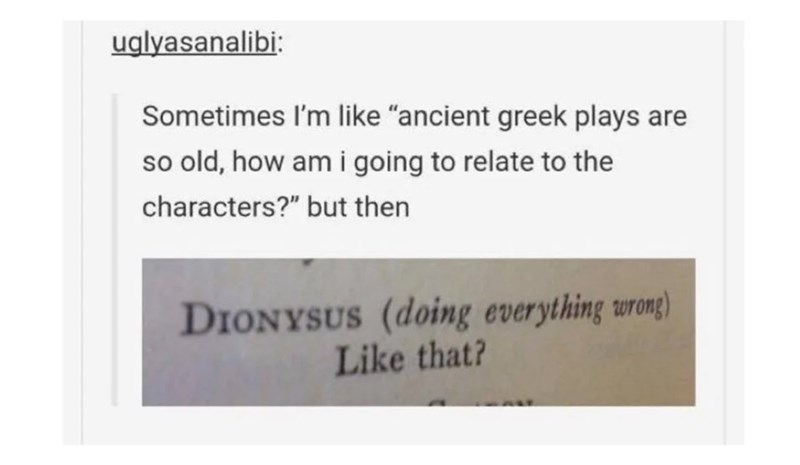 "Text - uglyasanalibi: Sometimes I'm like ""ancient greek plays are so old, how am i going to relate to the characters?"" but then DIONYSUS (doing everything wrong) Like that?"