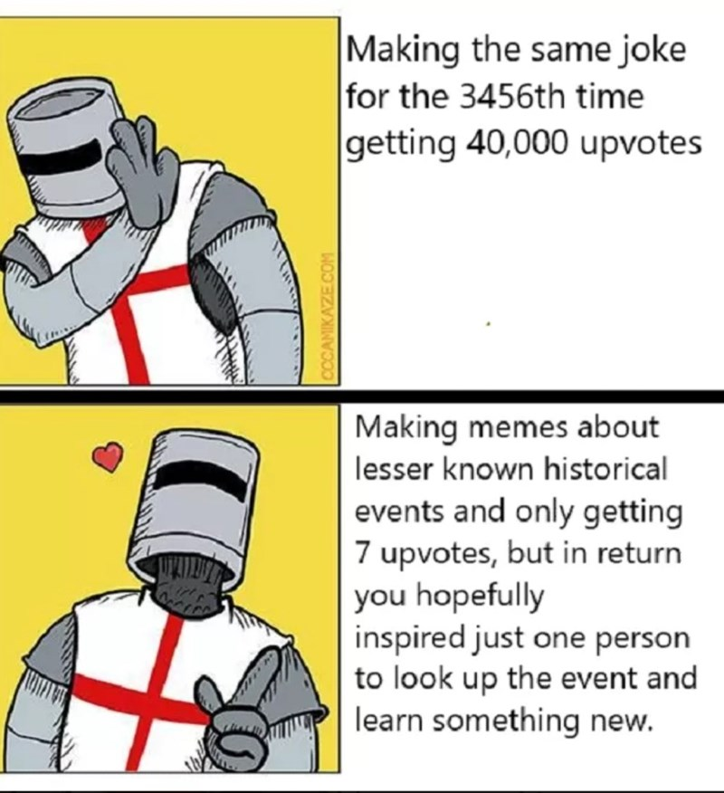 Cartoon - Making the same joke for the 3456th time getting 40,000 upvotes Making memes about lesser known historical events and only getting 7 upvotes, but in return you hopefully inspired just one person to look up the event and learn something new. CCCAMIKAZECOM