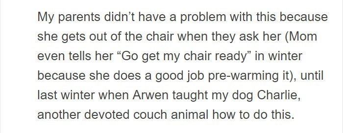 """Text - My parents didn't have a problem with this because she gets out of the chair when they ask her (Mom even tells her """"Go get my chair ready"""" in winter because she does a good job pre-warming it), until last winter when Arwen taught my dog Charlie, another devoted couch animal how to do this."""