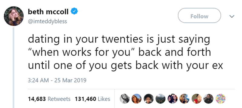 """Text - beth mccoll Follow @imteddybless dating in your twenties is just saying """"when works for you"""" back and forth until one of you gets back with your ex 3:24 AM 25 Mar 2019 14,683 Retweets 131,460 Likes"""