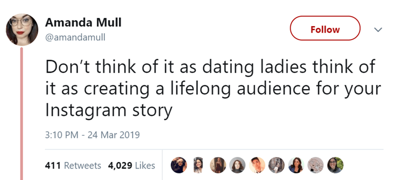Text - Amanda Mull Follow @amandamull Don't think of it as dating ladies think of it as creating a lifelong audience for your Instagram story 3:10 PM 24 Mar 2019 411 Retweets 4,029 Likes