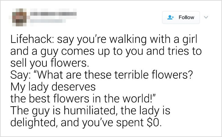 "smarter not harder - Text - Follow Lifehack: say you're walking with a girl and a guy comes up to you and tries to sell you flowers. Say: ""What are these terrible flowers? My lady deserves the best flowers in the world!"" The guy is humiliated, the lady is delighted, and you've spent $0."