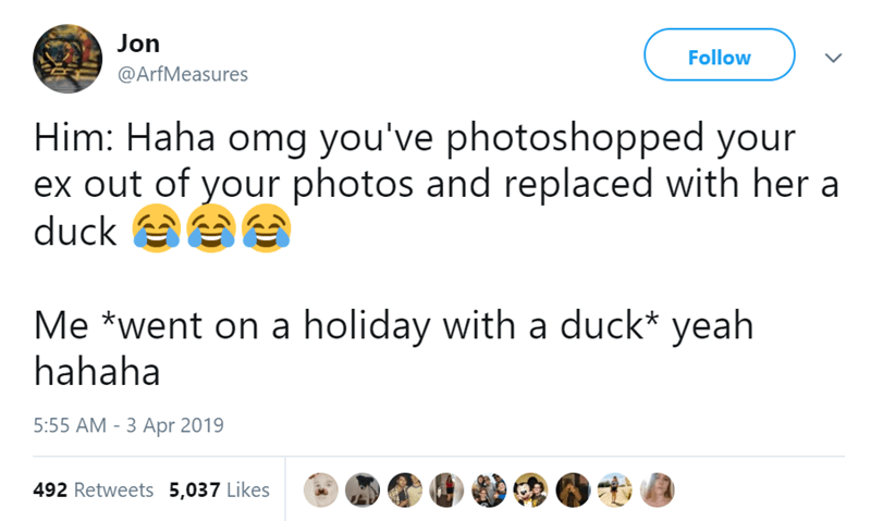 Text - Jon Follow @ArfMeasures Him: Haha omg you've photoshopped your ex out of your photos and replaced with her a duck Me *went on a holiday with a duck* yeah hahaha 5:55 AM -3 Apr 2019 492 Retweets 5,037 Likes