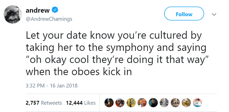 """Text - andrew Follow @AndrewChamings Let your date know you're cultured by taking her to the symphony and saying """"oh okay cool they're doing it that way"""" when the oboes kick in 3:32 PM 16 Jan 2018 2,757 Retweets 12,444 Likes tell"""