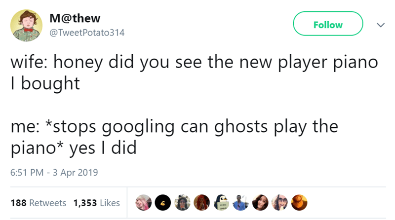 Text - M@thew Follow @TweetPotato314 wife: honey did you see the new player piano I bought me: *stops googling can ghosts play the piano* yes I did 6:51 PM - 3 Apr 2019 188 Retweets 1,353 Likes