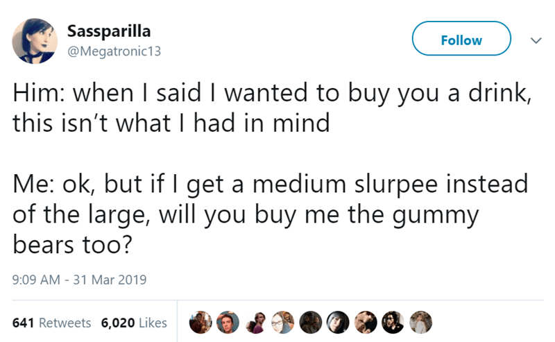 Text - Sassparilla Follow @Megatronic13 Him: when I said I wanted to buy you a drink, this isn't what I had in mind Me: ok, but if I get a medium slurpee instead of the large, will you buy me the gummy bears too? 9:09 AM 31 Mar 2019 641 Retweets 6,020 Likes