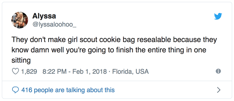 Text - Alyssa @lyssaloohoo_ They don't make girl scout cookie bag resealable because they know damn well you're going to finish the entire thing in one sitting 1,829 8:22 PM - Feb 1, 2018 Florida, USA > 416 people are talking about this