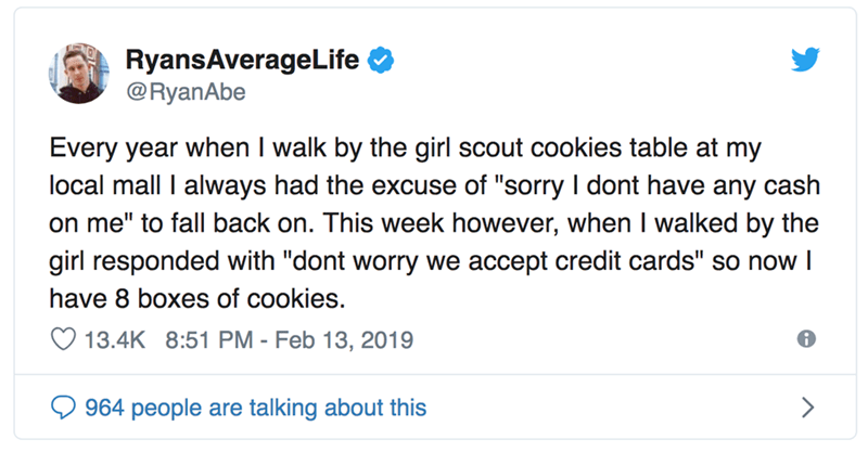 "Text - RyansAverageLife @RyanAbe Every year when I walk by the girl scout cookies table at my local mall I always had the excuse of ""sorry I dont have any cash on me"" to fall back on. This week however, when I walked by the girl responded with ""dont worry we accept credit cards"" so now l have 8 boxes of cookies. 13.4K 8:51 PM - Feb 13, 2019 964 people are talking about this"