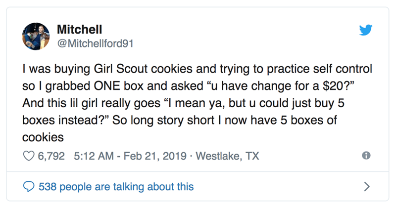 "Text - Mitchell @Mitchellford91 I was buying Girl Scout cookies and trying to practice self control so I grabbed ONE box and asked ""u have change for a $20?"" And this lil girl really goes ""I mean ya, but u could just buy 5 boxes instead?"" So long story short I now have 5 boxes of cookies 6,792 5:12 AM - Feb 21, 2019 Westlake, TX 538 people are talking about this"