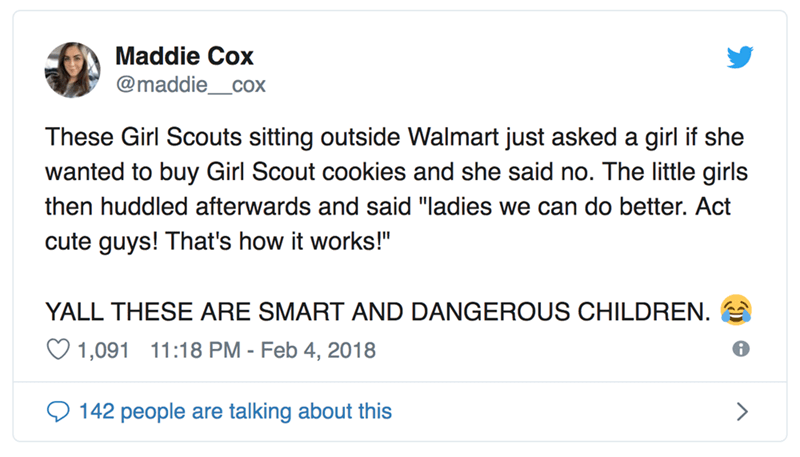"Text - Maddie Cox @maddie_cox These Girl Scouts sitting outside Walmart just asked a girl if she wanted to buy Girl Scout cookies and she said no. The little girls then huddled afterwards and said ""ladies we can do better. Act cute guys! That's how it works!"" YALL THESE ARE SMART AND DANGEROUS CHILDREN. 1,091 11:18 PM - Feb 4, 2018 142 people are talking about this"