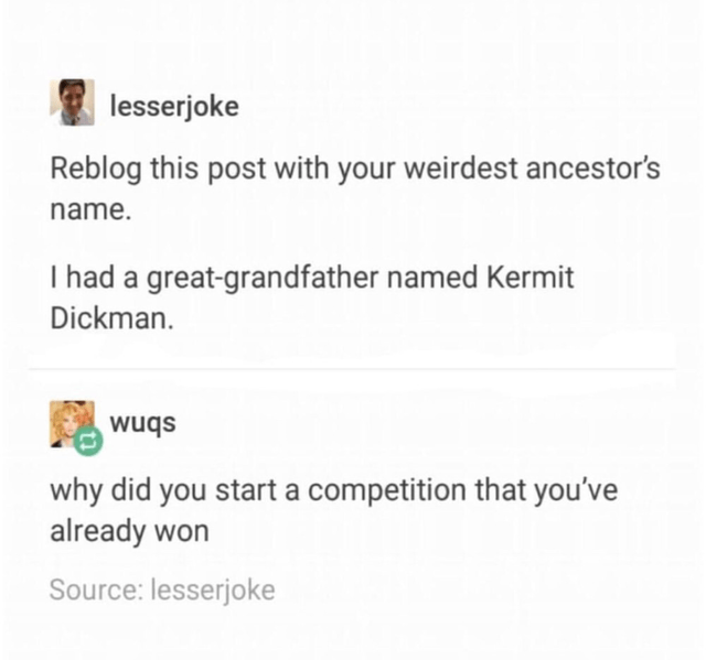 Text - lesserjoke Reblog this post with your weirdest ancestor's name. I had a great-grandfather named Kermit Dickman. wuqs why did you start a competition that you've already won Source: lesserjoke