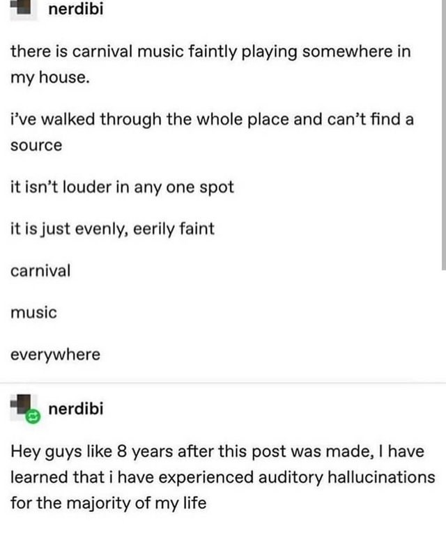 Text - nerdibi there is carnival music faintly playing somewhere in my house. i've walked through the whole place and can't find a source it isn't louder in any one spot it is just evenly, eerily faint carnival music everywhere nerdibi Hey guys like 8 years after this post was made, I have learned that i have experienced auditory hallucinations for the majority of my life