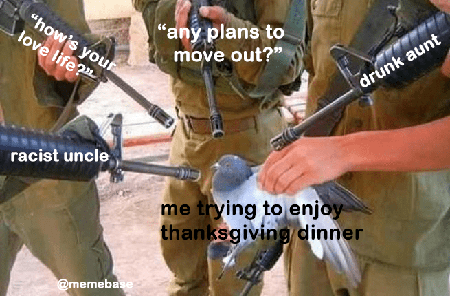 """Photo caption - """"any plans to move out?"""" """"how's you love life?"""" drunk aunt racist uncle trying to enjoy thanksgiving dinner @memebase"""