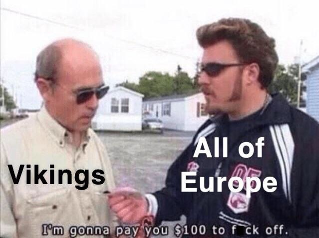 Photo caption - All of Vikings Europe I'm gonna pay you $100 to f ck off.