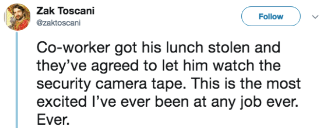 Text - Zak Toscani Follow @zaktoscani Co-worker got his lunch stolen and they've agreed to let him watch the security camera tape. This is the most excited I've ever been at any job ever. Ever.