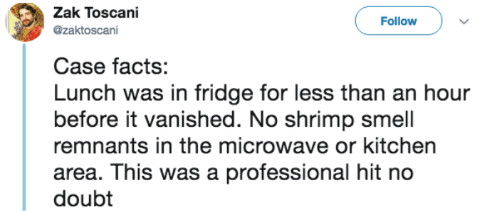 Text - Zak Toscani Follow @zaktoscani Case facts: Lunch was in fridge for less than an hour before it vanished. No shrimp smell remnants in the microwave or kitchen area. This was a professional hit no doubt
