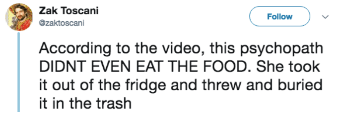 Text - Zak Toscani Follow @zaktoscani According to the video, this psychopath DIDNT EVEN EAT THE FOOD. She took it out of the fridge and threw and buried it in the trash