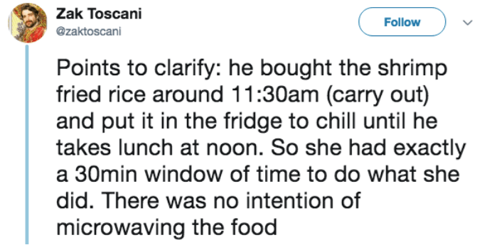 Text - Zak Toscani Follow @zaktoscani Points to clarify: he bought the shrimp fried rice around 11:30am (carry out) and put it in the fridge to chill until he takes lunch at noon. So she had exactly a 30min window of time to do what she did. There was no intention of microwaving the food
