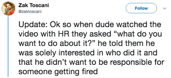 """Text - Zak Toscani Follow @zaktoscani Update: Ok so when dude watched the video with HR they asked """"what do you want to do about it?"""" he told them he was solely interested in who did it and that he didn't want to be responsible for someone getting fired"""