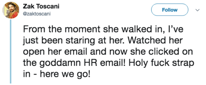 Text - Zak Toscani Follow @zaktoscani From the moment she walked in, l've just been staring at her. Watched her open her email and now she clicked on the goddamn HR email! Holy fuck strap in - here we go!