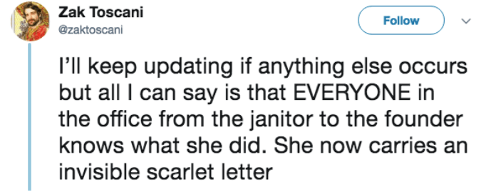 Text - Zak Toscani Follow @zaktoscani I'll keep updating if anything else occurs but all I can say is that EVERYONE in the office from the janitor to the founder knows what she did. She now carries an invisible scarlet letter