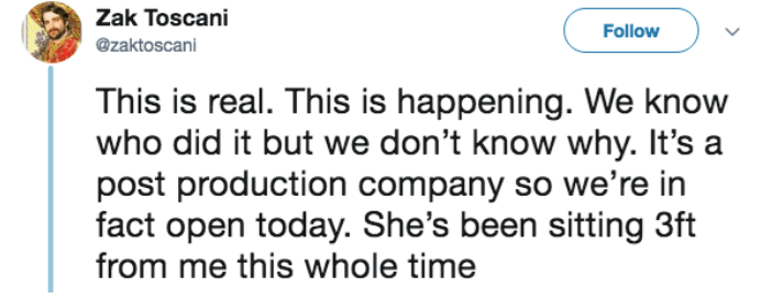 Text - Zak Toscani Follow @zaktoscani This is real. This is happening. We know who did it but we don't know why. It's a post production company so we're in fact open today. She's been sitting 3ft from me this whole time