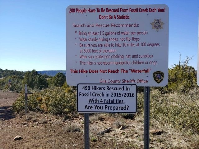 """Signage - 200 People Have To Be Rescued From Fossil Creek Each Year! Don't Be A Statistic. Search and Rescue Recommends: Bring at least 1.5 gallons of water per person Wear sturdy hiking shoes, not flip-flops Be sure you are able to hike 10 miles at 100 degrees at 6000 feet of elevation Wear sun protection clothing, hat, and sunblock This hike is not recommended for children or dogs This Hike Does Not Reach The """"Waterfall"""" Gila County Sheriffs Office 490 Hikers Rescued In Fossil Creek in 2015/20"""