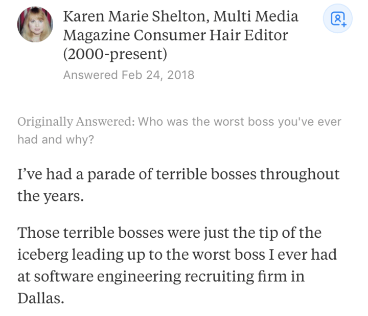 Text - Karen Marie Shelton, Multi Media Magazine Consumer Hair Editor (2000-present) Answered Feb 24, 2018 Originally Answered: Who was the worst boss you've ever had and why? I've had a parade of terrible bosses throughout the years. Those terrible bosses were just the tip of the iceberg leading up to the worst boss I ever had software engineering recruiting firm in Dallas