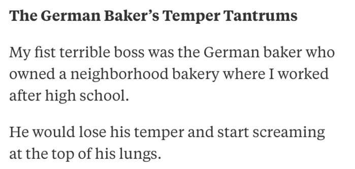 Text - The German Baker's Temper Tantrums My fist terrible boss was the German baker who owned a neighborhood bakery where I worked after high school. He would lose his temper and start screaming the top of his lungs