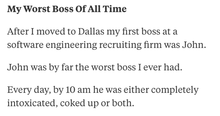 Text - My Worst Boss Of All Time After I moved to Dallas my first boss at a software engineering recruiting firm was John. John was by far the worst boss I ever had. Every day, by 10 am he was either completely intoxicated, coked up or both