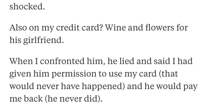 Text - shocked Also on my credit card? Wine and flowers for his girlfriend When I confronted him, he lied and said I had given him permission to use my card (that would never have happened) and he would pay me back (he never did)