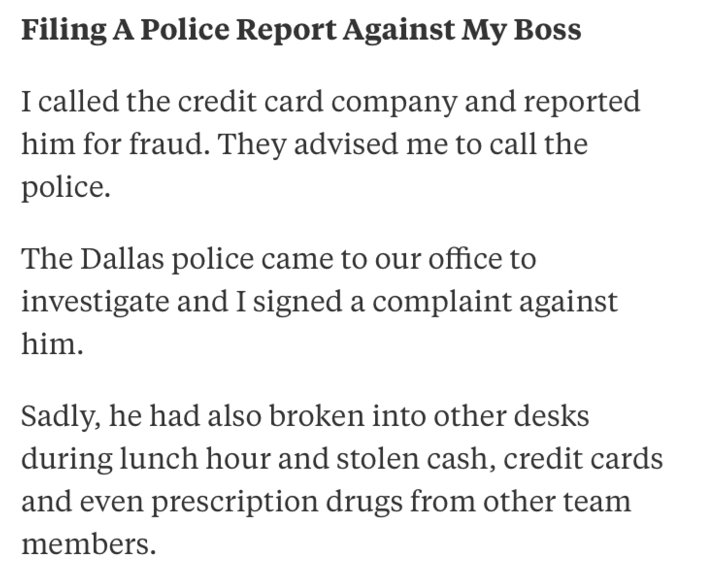 Text - Filing A Police Report Against My Boss called the credit card company and reported him for fraud. They advised me to call the police. The Dallas police came to our office to investigate and I signed a complaint against him Sadly, he had also broken into other desks during lunch hour and stolen cash, credit cards and even prescription drugs from other team members