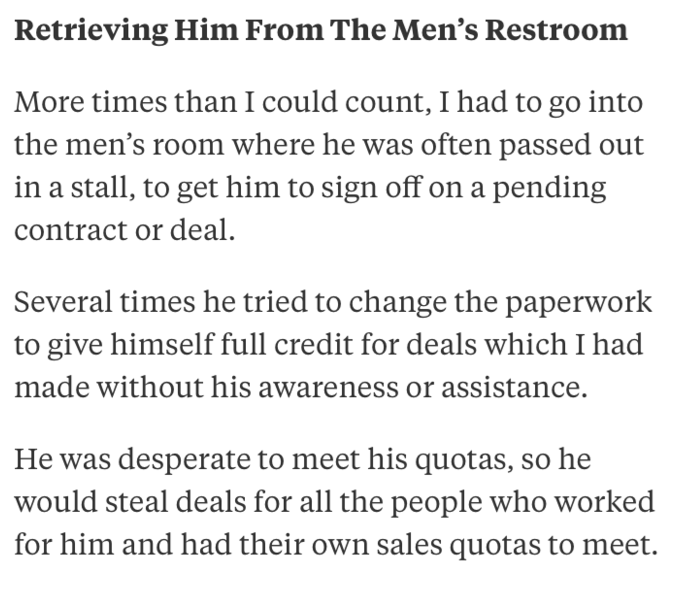 Text - Retrieving Him From The Men's Restroom More times than I could count, I had to go into the men's room where he was often passed out in a stall, to get him to sign off on a pending contract or deal Several times he tried to change the paperwork to give himself full credit for deals which I had made without his awareness or assistance He was desperate to meet his quotas, so he would steal deals for all the people who worked for him and had their own sales quotas to meet.