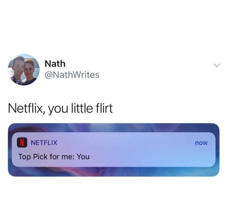 meme - Text - Nath @NathWrites Netflix, you little flirt N NETFLIX now Top Pick for me: You