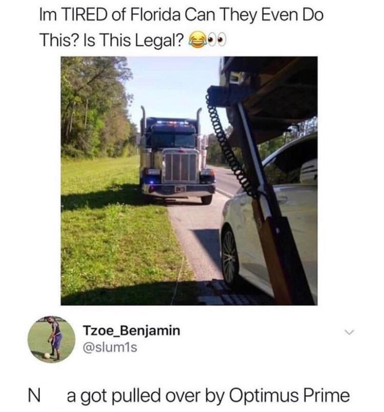 meme - Transport - Im TIRED of Florida Can They Even Do This? Is This Legal? Tzoe Benjamin @slum1s a got pulled over by Optimus Prime