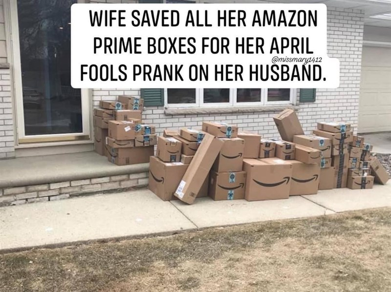 meme - Wall - WIFE SAVED ALL HER AMAZON PRIME BOXES FOR HER APRIL @missmary1412 FOOLS PRANK ON HER HUSBAND.