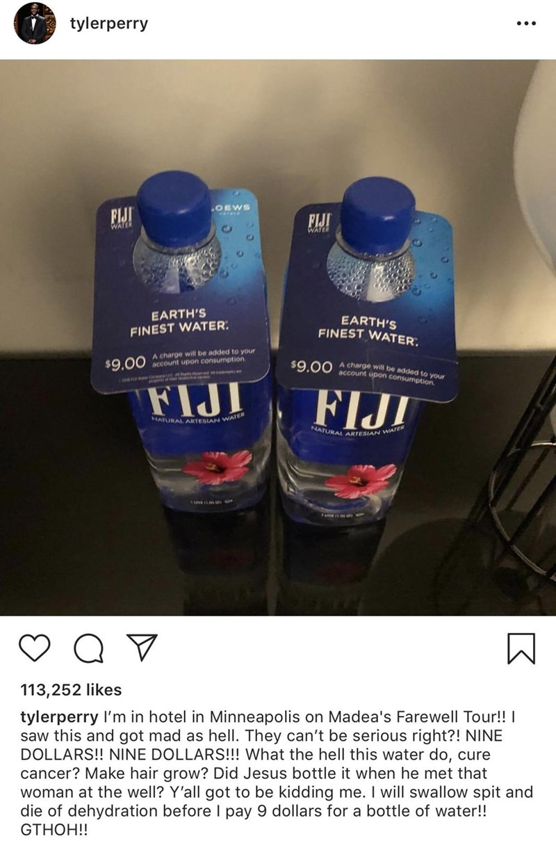 meme - Product - tylerperry OEWS FIJI FIJI WATER WATER EARTH'S EARTH'S FINEST WATER FINEST WATER A charge will be added to your account upon consumption $9.00 A charge will be added to your account upon consumption $9.00 FIJI HATURAL ARTESIAN WATER NATURAL ARTESIAN WATER Q V 113,252 likes tylerperry I'm in hotel in Minneapolis on Madea's Farewell Tour!! saw this and got mad as hell. They can't be serious right?! NINE DOLLARS!! NINE DOLLARS!!! What the hell this water do, cure cancer? Make hair g