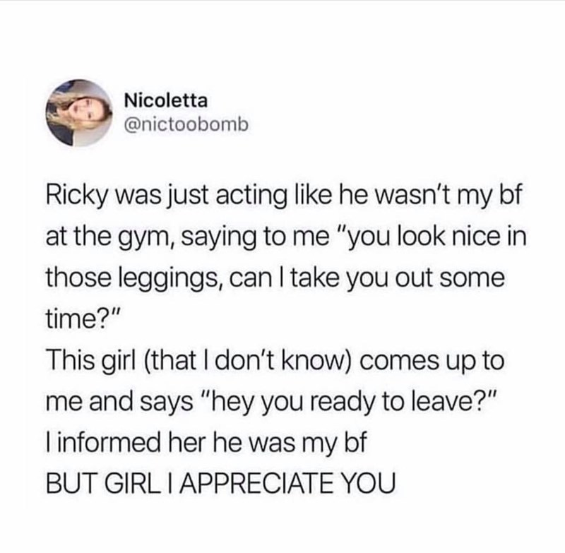 """meme - Text - Nicoletta @nictoobomb Ricky was just acting like he wasn't my bf at the gym, saying to me """"you look nice in those leggings, can I take you out some time?"""" This girl (that I don't know) comes up to me and says """"hey you ready to leave?"""" Iinformed her he was my bf BUT GIRLI APPRECIATE YOU"""