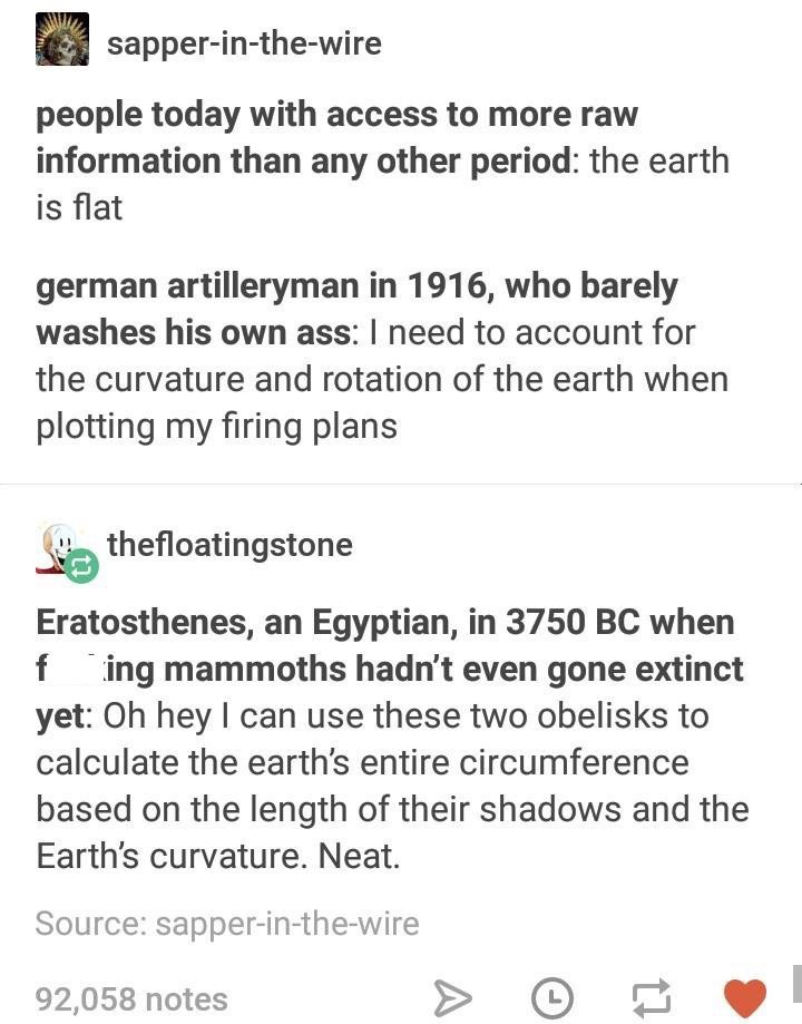 meme - Text - sapper-in-the-wire people today with access to more raw information than any other period: the earth is flat german artilleryman in 1916, who barely washes his own ass: I need to account for the curvature and rotation of the earth when plotting my firing plans thefloatingstone Eratosthenes, an Egyptian, in 3750 BC when f ing mammoths hadn't even gone extinct yet: Oh hey I can use these two obelisks to calculate the earth's entire circumference based on the length of their shadows a